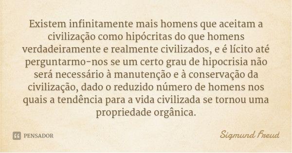 Existem infinitamente mais homens que aceitam a civilização como hipócritas do que homens verdadeiramente e realmente civilizados, e é lícito até perguntarmo-nos se um certo grau de hipocrisia... — Sigmund Freud