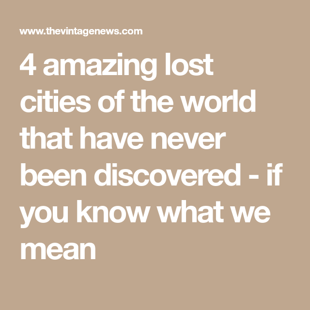 4 Amazing Lost Cities Of The World That Have Never Been