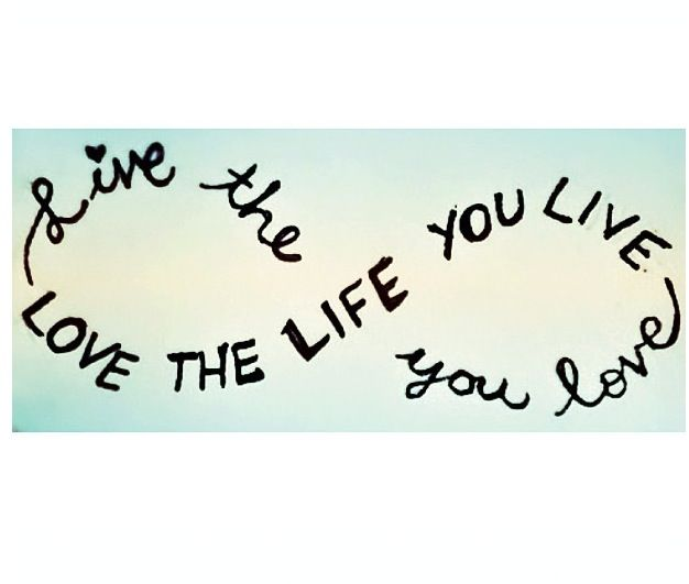 Quote Live The Life You Love Love The Life You Live Infinity
