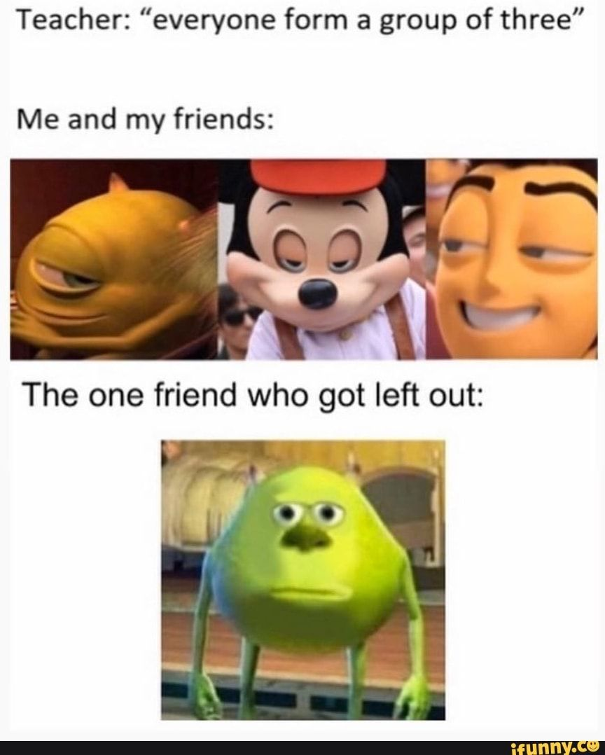 Teacher Everyone Form A Group Of Three Me And My Friends Ifunny Stupid Funny Memes Really Funny Memes Stupid Memes