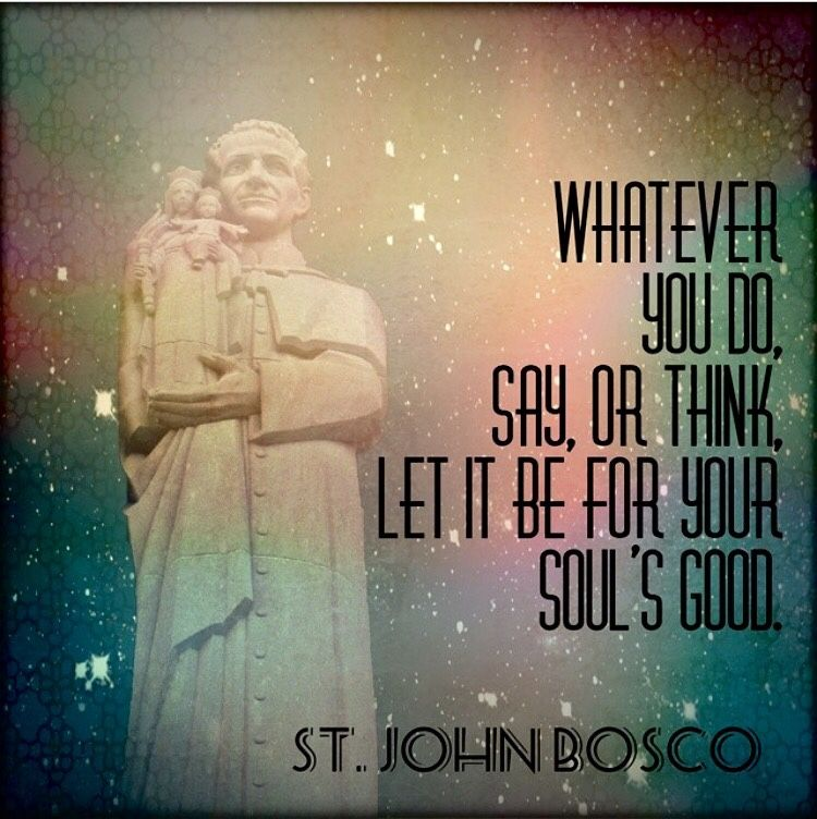 St John Bosco Quotes Education: Whatever You Say Or Think Or Do Let It Be For Your Soul's