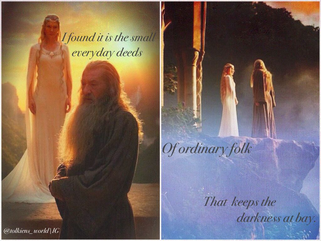 """Saruman believes it is only great power that can hold evil in check, but that is not what I have found. I found it is the small everyday deeds of ordinary folk that keep the darkness at bay. Small acts of kindness and love. Why Bilbo Baggins? Perhaps because I am afraid, and he gives me courage.""  - Gandalf"