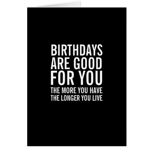 birthdays are good for you funny birthday card greeting cards