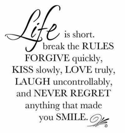 "Life is short, Break the Rules.Forgive quickly, Kiss SLOWLY.Love truly. Laugh uncontrollably And never regret ANYTHING That makes you smile.""-Mark Twain"