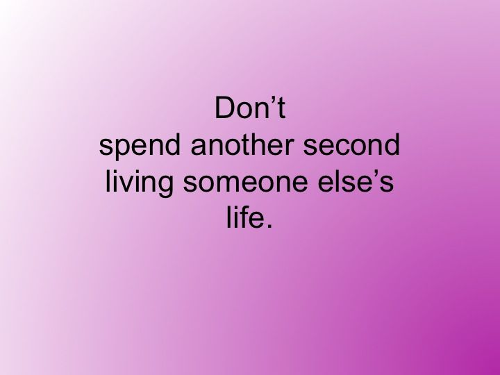 Don't spend another second living someone else's life.