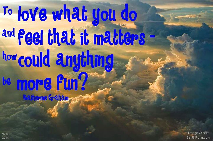 To love what you do & feel that it matters - how could anything be more fun?