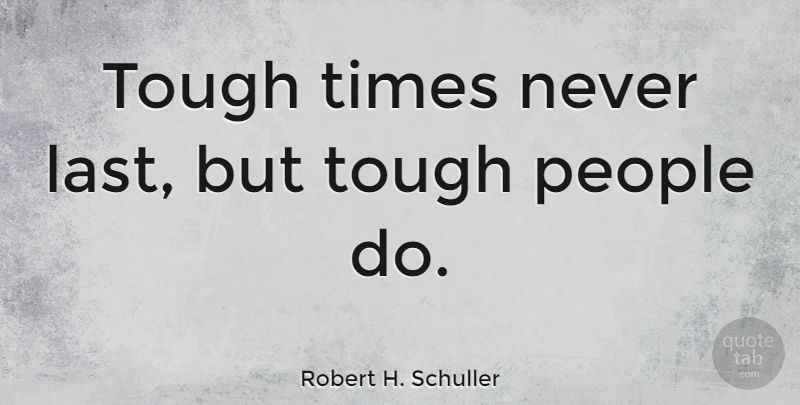 "Robert H. Schuller Quote ""Tough times never last, but"