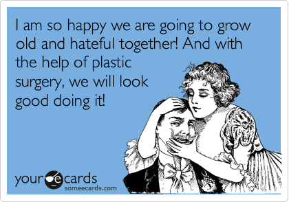 I Am So Happy We Are Going To Grow Old And Hateful Together And With The Help Of Plastic Surgery We Will Look Good Doing It Funny Quotes Ecards Funny Marriage