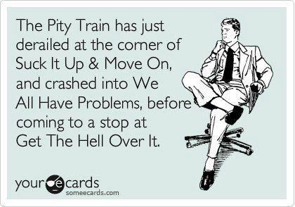 The pity train has just derailed | Ecards funny, Funny quotes ...