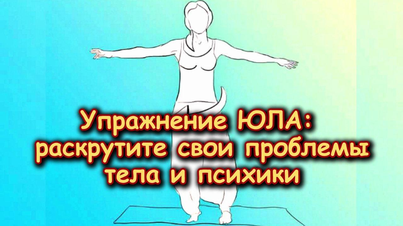 Упражнение ЮЛА! Раскрутите свои ПРОБЛЕМЫ ПСИХИКИ И ТЕЛА