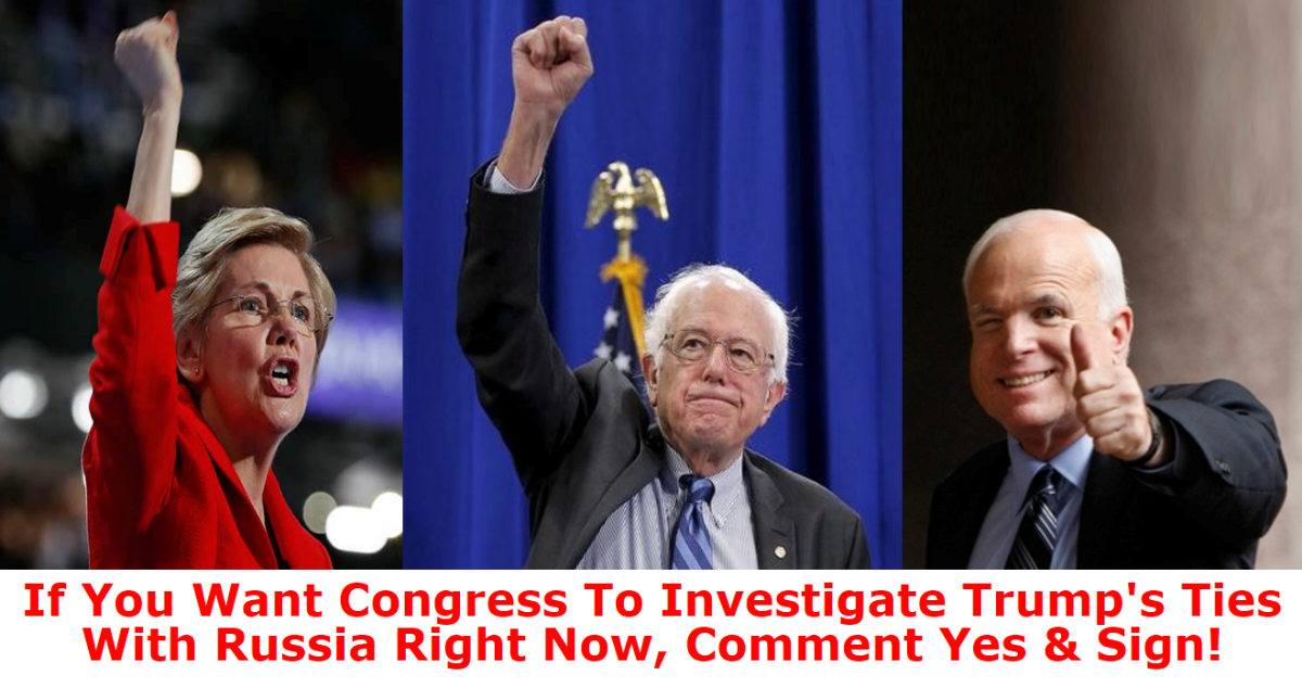 The time has come. Congress needs to investigate Trump's ties with Russia, before evidence is destroyed. Add your name to demand that Elizabeth Warren, John McCain and Bernie Sanders work together to lead a congressional investigation into the most corrupt administration our nation has ever seen.In only a few weeks after Trump took office, Americans witnessed his national security adviser, Michael Flynn, resign while it came to light that members of Trump's team were in contact with ...
