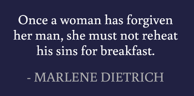 Once a woman has forgiven her man, she must not reheat his sins for breakfast. #quotes #dietrich #forgiveness