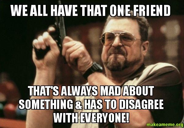 624015367e47cfca39701c5b6144d1de we all have that one friend that's always mad about something,Its Always Something Meme