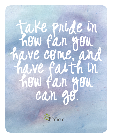 Take pride in how far you have come, and faith in how far