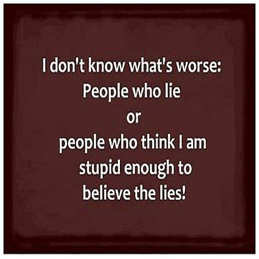 I Dont Know Whats Worse People Who Lie Or People Who Think I Am