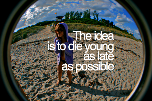 The idea is to die young, as late as possible.