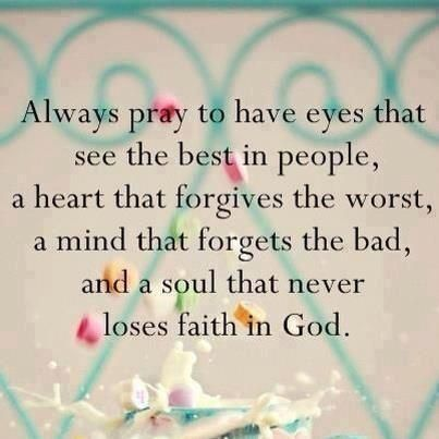 Always pray to have eyes that see the best in people, a heart that forgives the worst,a mind that forgets the bad, and a soul that never loses faith in God. by sammsfamily