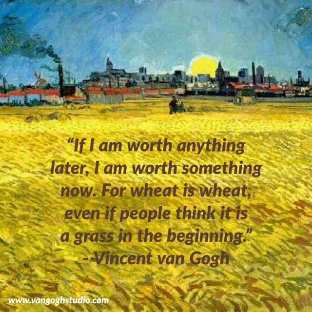 """""""If I am worth anything later, I am worth something now. For wheat is wheat, even if people think it is a grass in the beginning."""" - Van Gogh Quotes"""
