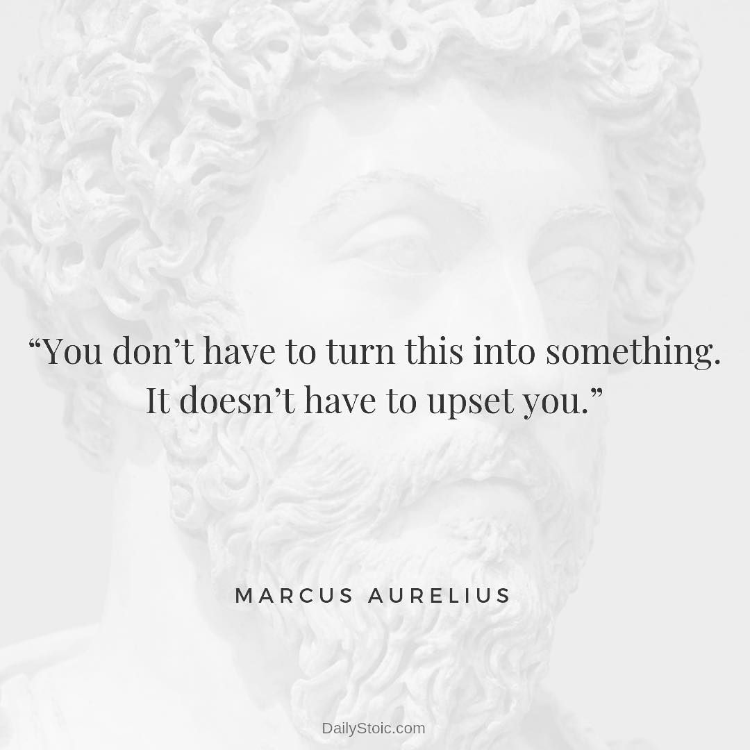 You Don T Have To Turn This Into Something It Doesn T Have To Upset You Marcus Stoic Quotes Stoicism Quotes Wisdom Quotes