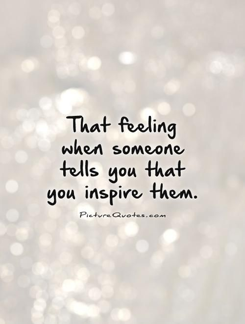 Inspired Quotes That feeling when someone tells you that you inspire them Picture  Inspired Quotes