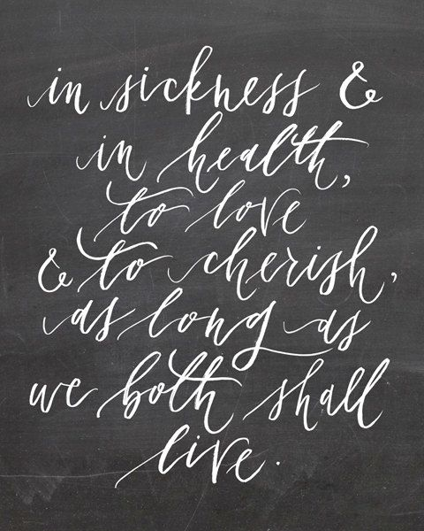 We changed our vows a little but I wanted this line, in sickness and in health, for richer or for poorer, to love and to cherish.