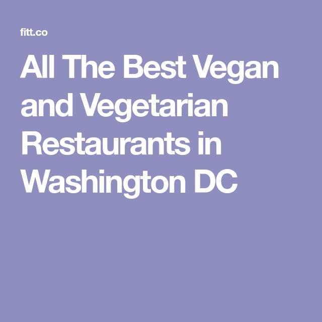 All The Best Vegan And Vegetarian Restaurants In Washington Dc Vegetarian Vegetarian Restaurant Vegan