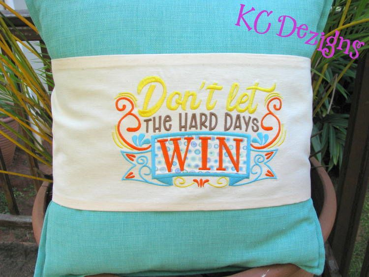 Don't Let The Hard Days Win Machine Embroidery Design, KC Dezigns, Inspirational Quote, Inspirational Saying, Machine Embroidery Quote, Machine Embroidery Saying, Machine Embroidery Word Art, Cushion Cover embroidery design, pillow wrap embroidery design