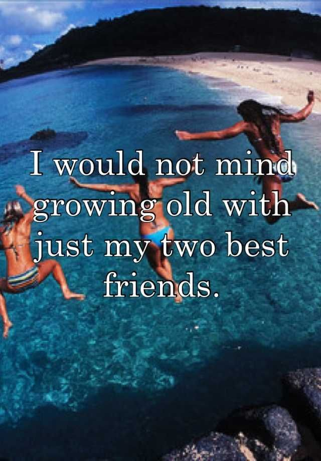 I would not mind growing old with just my two best friends
