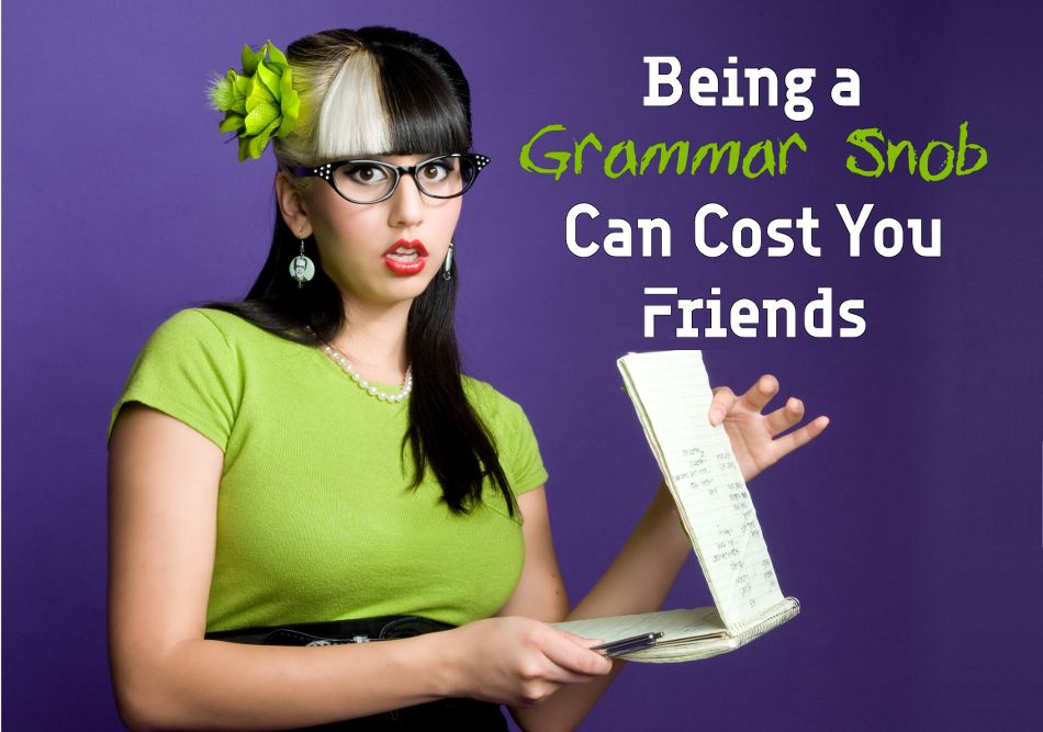 Being a grammar snob can cost you friends bka content