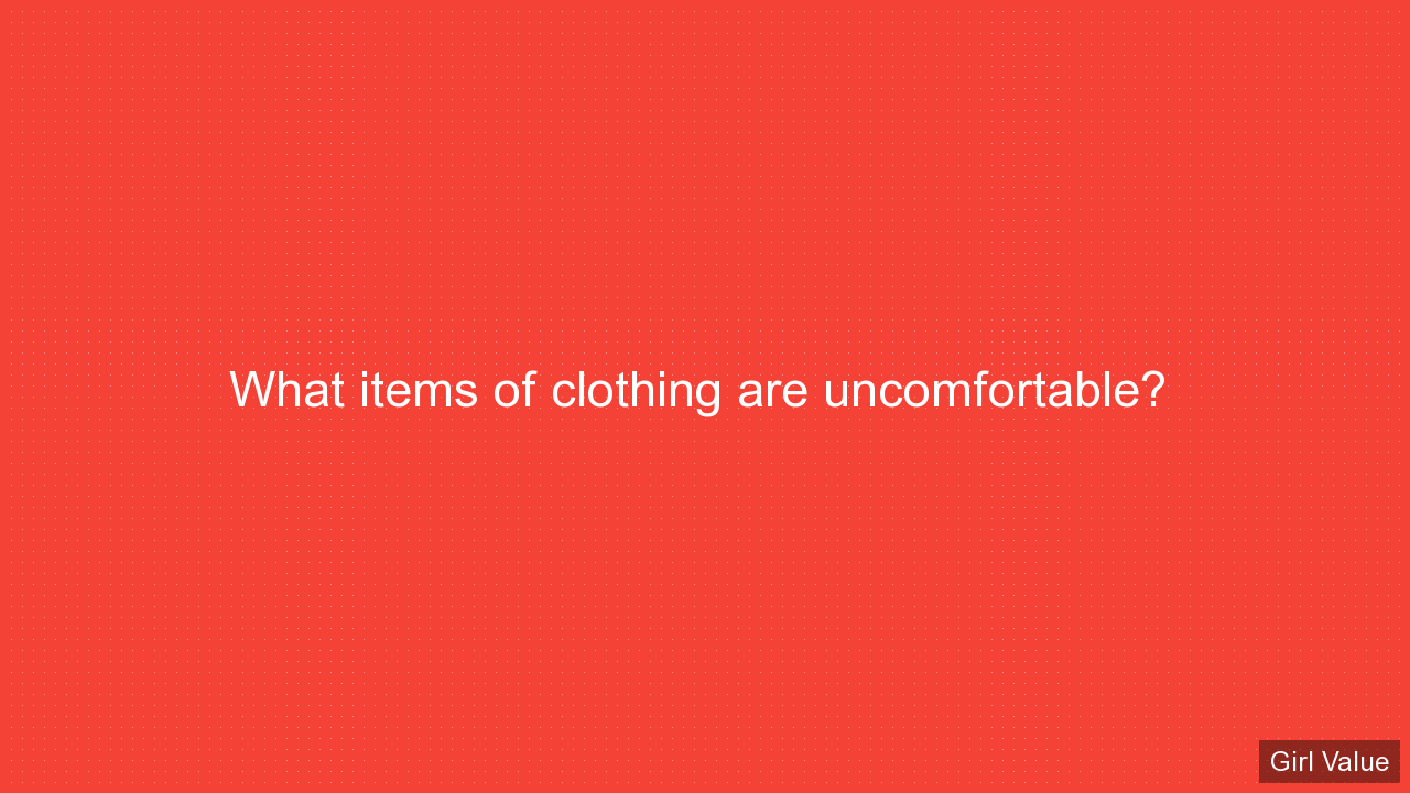 What items of clothing are uncomfortable?