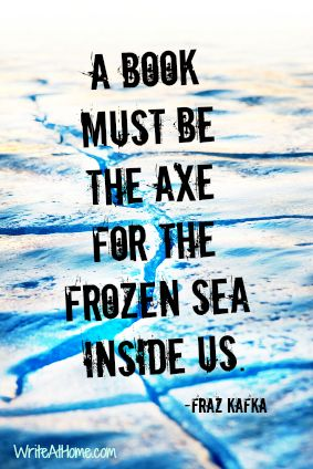 """""""A book must be the axe for the frozen sea inside us."""" Franz Kafka"""