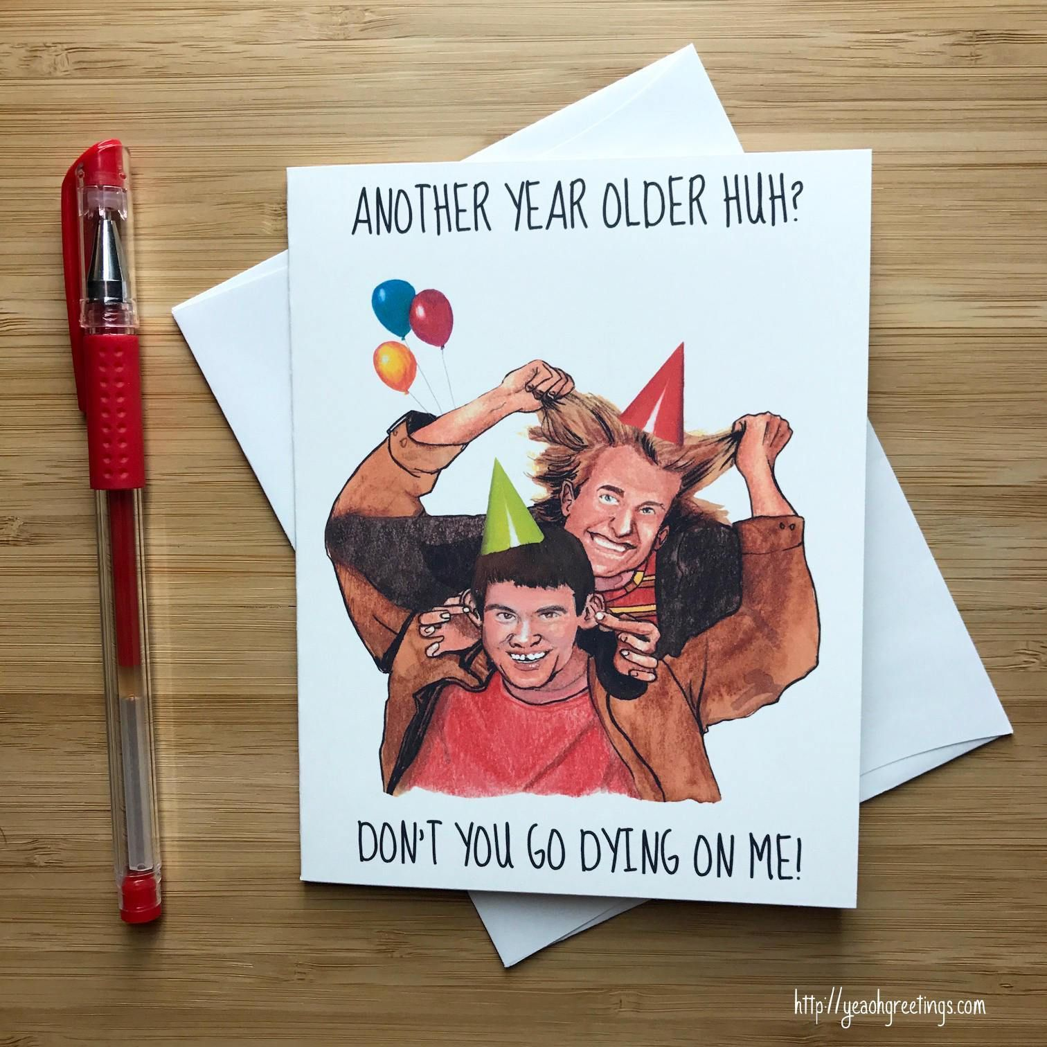 """""""ANOTHER YEAR OLDER HUH? DONT YOU GO DYING ON ME!"""" MATERIAL & PACKAGING: - Printed on premium, heavy cardstock. - Card measures 4.25"""" x 5.5"""" inches folded (A2)- Blank inside for your personal message.- Includes a 4.25"""" x 5.5"""" inch A2 envelope for your card.- Includes an extra 5x7"""" envelope in case you want to mail your card.- Card wrapped in a protective cellophane sleeve."""