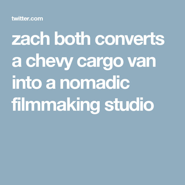 zach both converts a chevy cargo van into a nomadic filmmaking studio