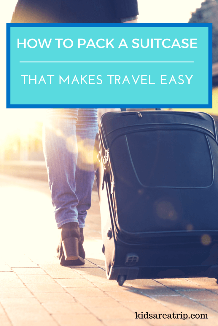 How to Pack a Suitcase That Makes Travel Easy-Kids Are A Trip
