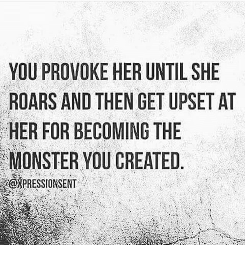 YOU PROVOKE HER UNTIL SHE ROARS AND THEN GET UPSET AT HER FOR BECOMING THE MONSTER YOU CREATED 442 HE SS LP HE NTIT UE GGA ER N IN RE HEMC EH ETCO HOU ODEY VNB R·T E RS SOT PR RFS $10 UARN S 0 0 E 0 PR | Meme on ME.ME