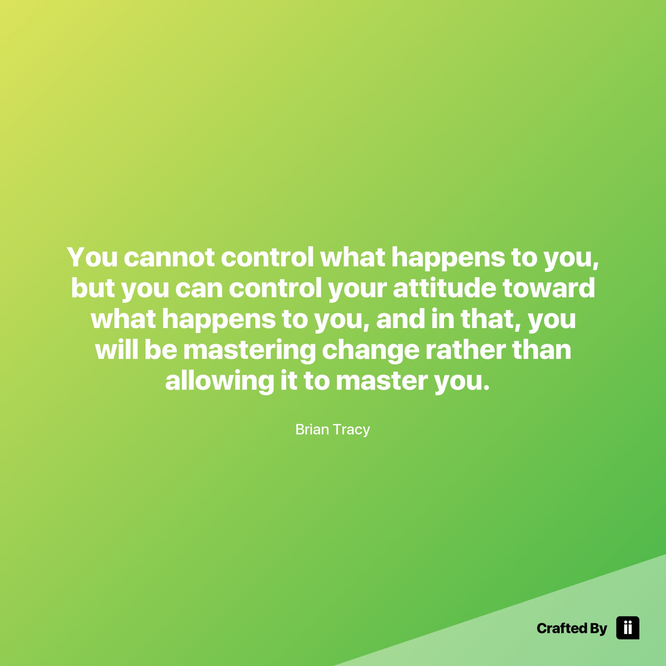 You Cannot Control What Happens To You But You Can
