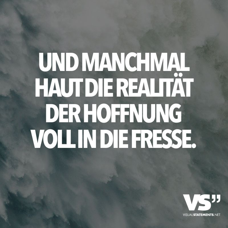 And sometimes the reality of hope hits the fres Und manchmal haut die Realität der Hoffnung voll in die Fresse. – VISUAL STATEMENTS® And sometimes the reality of hope hits the face.
