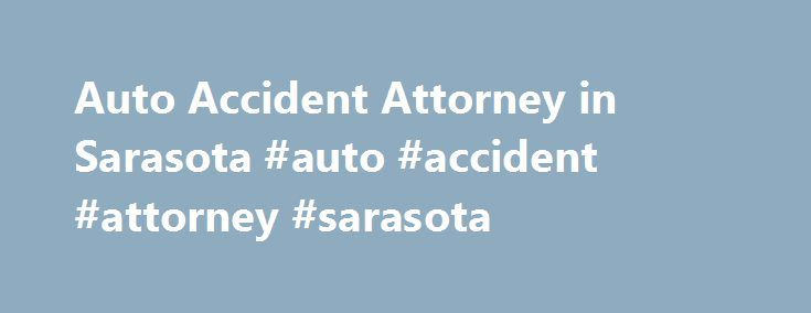Auto Accident Attorney in Sarasota #auto #accident #attorney #sarasota http://reply.nef2.com/auto-accident-attorney-in-sarasota-auto-accident-attorney-sarasota/  Auto Accident Attorney in Sarasota Home » Auto Accident Attorney in Sarasota Want to Talk with an Attorney About Your Auto Accident Case If you have suffered a Auto Accident in Sarasota, call us to work with you towards getting you the compensation you need. Florida Accident Law Help can help you if you have been injured due to the…
