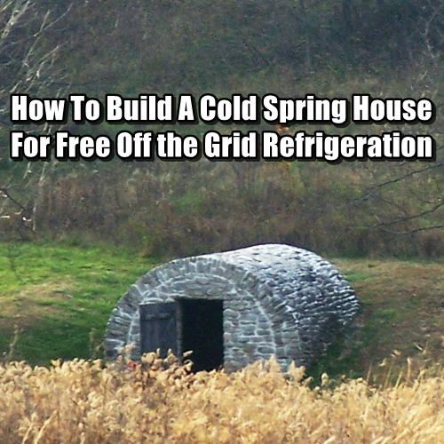 Disaster Survival Skills: How To Build A Cold Spring House For Free Refrigeration