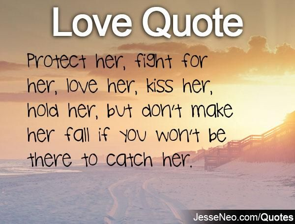 Protect Her Fight For Her Love Her Kiss Her Hold Her But Don T Make Her Fall If You Won T Be There To C Fight For Love Quotes Best Love Quotes Love
