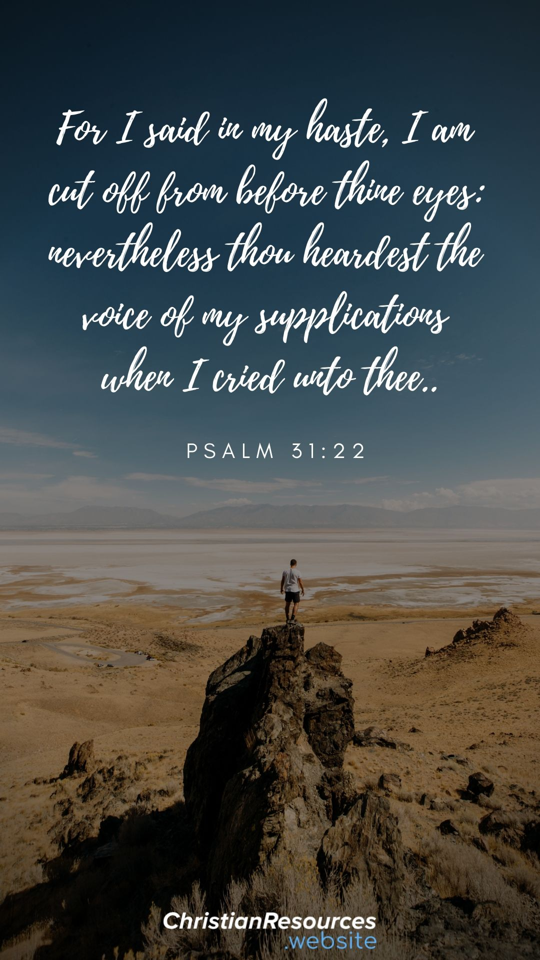 For I said in my haste, I am cut off from before thine eyes: nevertheless thou heardest the voice of my supplications when I cried unto thee (Psalm 31:22). #BibleVerses #BibleQuotes #ScriptureQuotes #GodQuotes #BibleQuotesInspirational #ChristianResources #Bible #Quotes