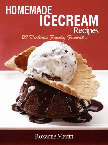 Ice Cream Recipes: 20 Delicious Homemade Family Ice cream Recipes by Roxanne Martin