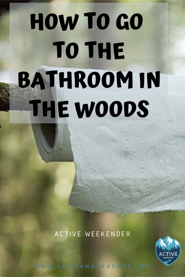How To Go To The Bathroom In The Woods Active Weekender Hiking Tips Outdoors Adventure Camping And Hiking