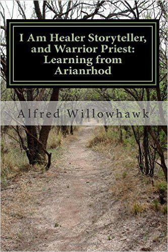 I Am Healer Storyteller, and Warrior Priest: Learning from Arianrhod: Amazon.de: Rev Alfred Willowhawk: Fremdsprachige Bücher