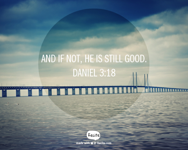 And if not, He is still good. Daniel 3:18 - Quote From Recite.com