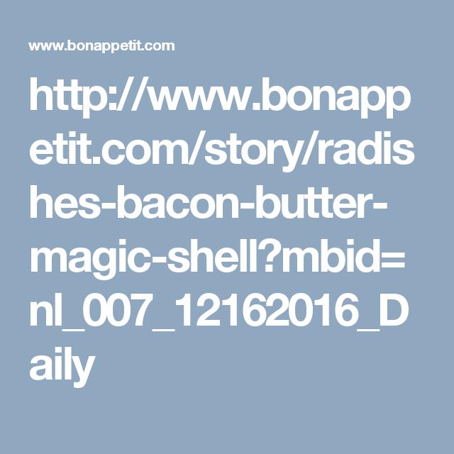 http://www.bonappetit.com/story/radishes-bacon-butter-magic-shell?mbid=nl_007_12162016_Daily