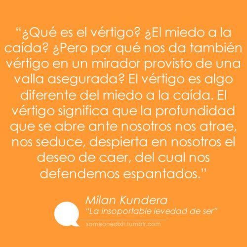 """""""¿Qué es el vértigo? ¿El miedo a la caída? ¿Pero por qué nos da también vértigo en un mirador provisto de una valla asegurada? El vértigo es algo diferente del miedo a la caída. El vértigo significa que la profundidad que se abre ante nosotros nos atrae, nos seduce, despierta en nosotros el deseo de caer, del cual nos defendemos espantados.""""  Milan Kundera Dixit Fragmento de """"La insoportable levedad del ser"""""""