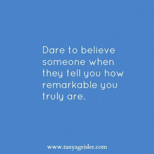 Dare to believe someone when they tell you how remarkable you truly are