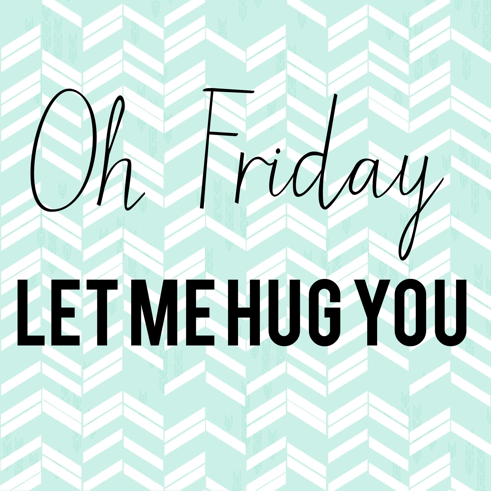 Oh Friday let me hug you! Happy FriYay y'all! I hug you