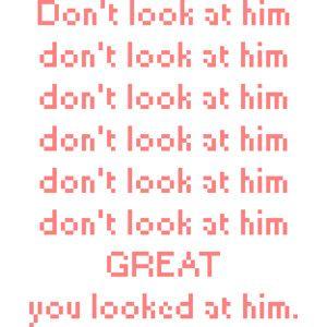Stop looking at him!